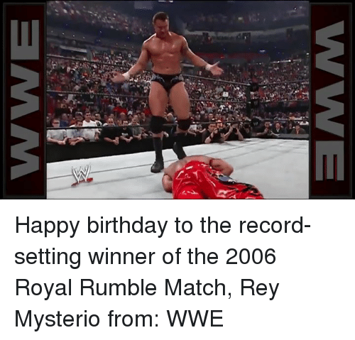 Memes, Rey, and Rey Mysterio: WE  c Happy birthday to the record-setting winner of the 2006 Royal Rumble Match, Rey Mysterio  from: WWE