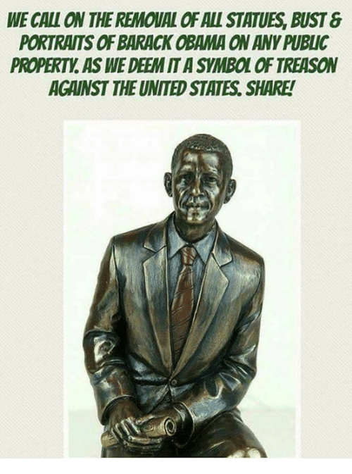 Memes, Obama, and Barack Obama: WE CALL ON THE REMOUAL OF ALL STATUES, BUST&  PORTRAITS OF BARACK OBAMA ON ANY PUBLIC  PROPERTY, AS WE DEEM IT A SYMBOL OF TREASON  AGAINST THE UNITED STATES. SHARE!  ES