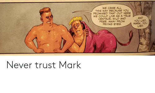 True, Free, and Live: WE CAME ALL  THIS WAY BECAUSE YOU  PROMISED THAT OUT HERE  WE COULD LIVE AS A TRUE  CENTAUR,WILD AND  FREE, AWAY FROM  PRYING EYES  AND  YOU LIED  MARK. YOU  LIED. Never trust Mark