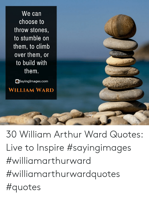 Arthur, Live, and Quotes: We can  choose to  throw stones,  to stumble on  them, to climb  over them, or  to build with  them.  SayingImages.com  WILLIAM WARD 30 William Arthur Ward Quotes: Live to Inspire #sayingimages #williamarthurward #williamarthurwardquotes #quotes