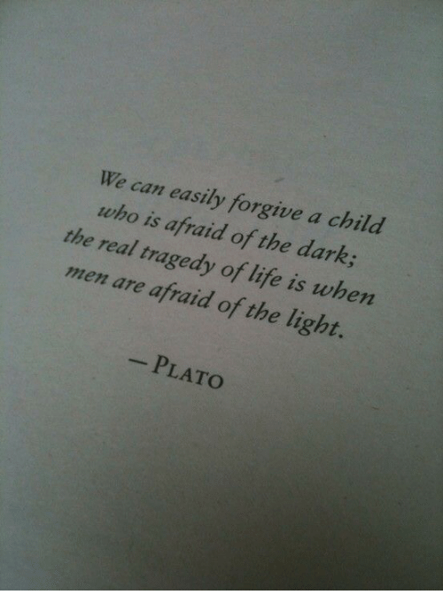 Life, The Real, and Plato: We can easily forgive a child  who is afraid of the dark  the real tragedy of life is when  men are afraid of the light.  -PLATO