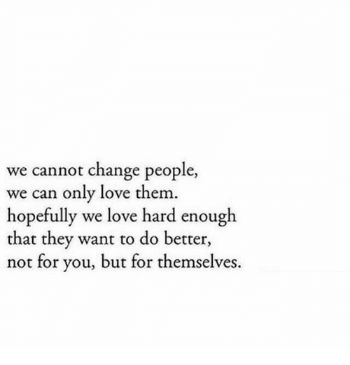 Love, Change, and Can: we cannot change people,  we can only love them  hopefully we love hard enough  that they want to do better,  not for you, but for themselves.
