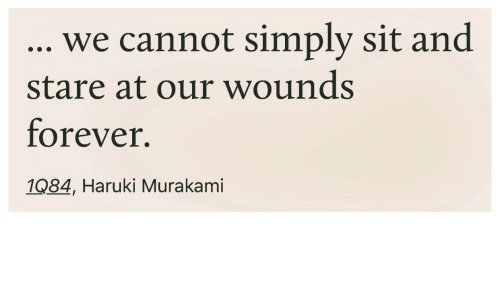 Forever, Murakami, and Haruki Murakami: , we cannot simply sit and  stare at our wounds  forever.  1084, Haruki Murakami