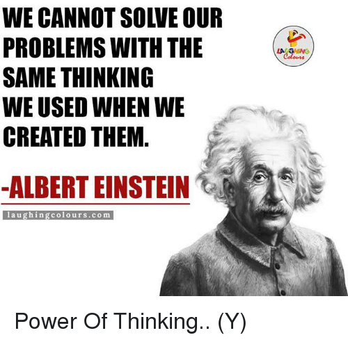 Albert Einstein, Einstein, and Indianpeoplefacebook: WE CANNOT SOIVE OUR  PROBLEMS WITH THE  SAME THINKING  WE USED WHEN WE  CREATED THEM  ALBERT EINSTEIN  laughing colours.com Power Of Thinking.. (Y)