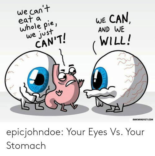 We Just: we can't  eat a  whole pie,  WE CAN  AND WE  we just  CAN'T!  WILL!  RWKWARDYETI.COM epicjohndoe:  Your Eyes Vs. Your Stomach
