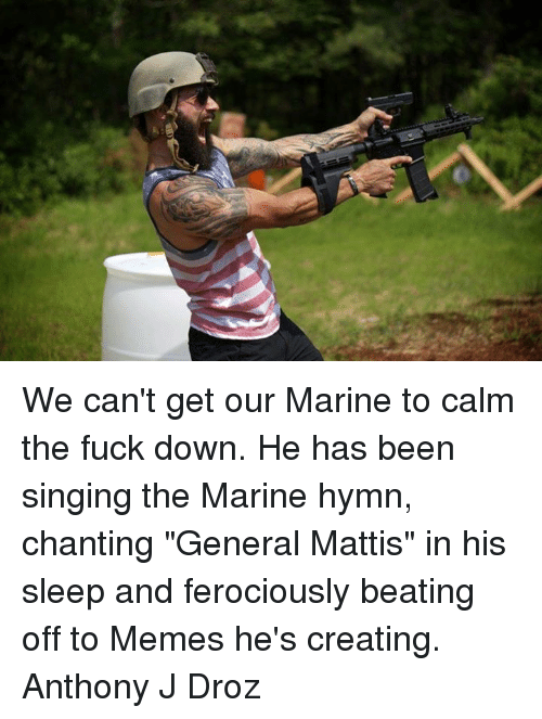 "Memes, Singing, and Beats: We can't get our Marine to calm the fuck down. He has been singing the Marine hymn, chanting ""General Mattis"" in his sleep and ferociously beating off to Memes he's creating.  Anthony J Droz"