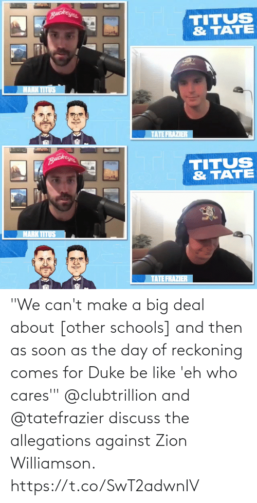 "Soon...: ""We can't make a big deal about [other schools] and then as soon as the day of reckoning comes for Duke be like 'eh who cares'""  @clubtrillion and @tatefrazier discuss the allegations against Zion Williamson. https://t.co/SwT2adwnIV"