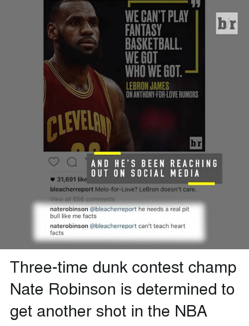 fantasi: WE CANT PLAY  br  FANTASY  BASKETBALL.  WE GOT  WHO WE GOT  LEBRON JAMES  ONANTHONYFORLOVERUMORS  AND HE'S BEEN REACHING  OUT ON SOCIAL MEDIA  31,691 like  bleacher report Melo-for-Love? LeBron doesn't care.  View all 656 comments  naterobinson ableacherreport he needs a real pit  bull like me facts  naterobinson @bleacherreport can't teach heart  facts Three-time dunk contest champ Nate Robinson is determined to get another shot in the NBA