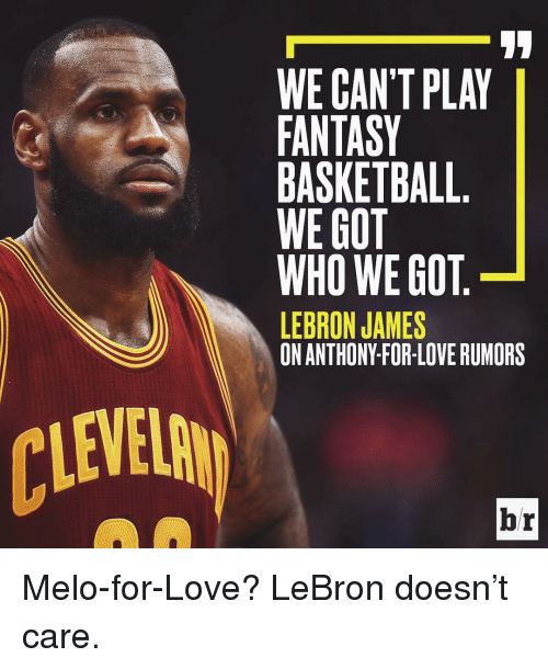 fantasi: WE CAN'T PLAY  FANTASY  BASKETBALL  WE GOT  WHO WE GOT  LEBRON JAMES  br Melo-for-Love? LeBron doesn't care.