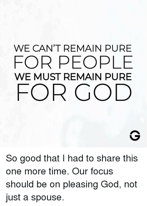 God, Memes, and Focus: WE CAN'T REMAIN PURE  FOR PEOPLE  WE MUST REMAIN PURE  FOR GOD So good that I had to share this one more time. Our focus should be on pleasing God, not just a spouse.