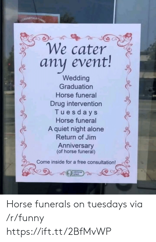 Being Alone, Funny, and Free: We cater  any event!  Wedding  Graduation  Horse funeral  Drug intervention  Tuesdays  Horse funeral  A quiet night alone  Return of Jim  Anniversary  (of horse funeral)  Come inside for a free consultation! Horse funerals on tuesdays via /r/funny https://ift.tt/2BfMvWP