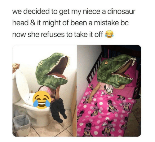 Dinosaur, Head, and Been: we decided to get my niece a dinosaur  head & it might of been a mistake bc  now she refuses to take it off