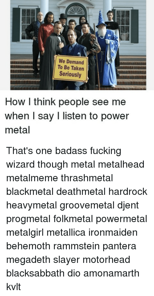 Fucking, Megadeth, and Memes: We Demand  To Be Taken  Seriously  How l think people see me  when I say I listen to power  metal That's one badass fucking wizard though metal metalhead metalmeme thrashmetal blackmetal deathmetal hardrock heavymetal groovemetal djent progmetal folkmetal powermetal metalgirl metallica ironmaiden behemoth rammstein pantera megadeth slayer motorhead blacksabbath dio amonamarth kvlt