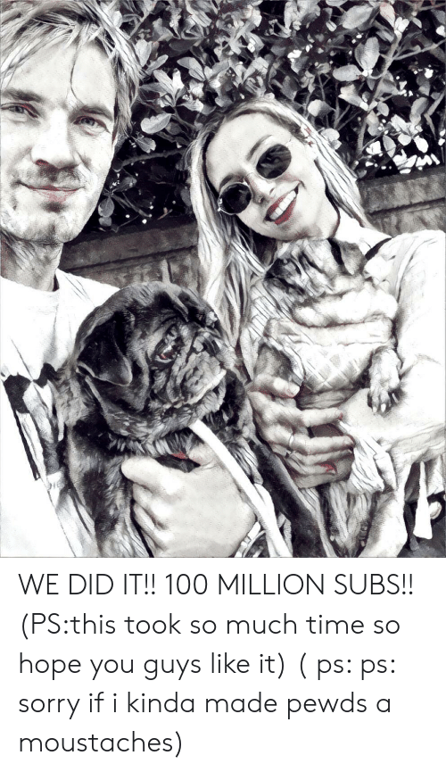 Sorry, Time, and Hope: WE DID IT!! 100 MILLION SUBS!! (PS:this took so much time so hope you guys like it) ( ps: ps: sorry if i kinda made pewds a moustaches)