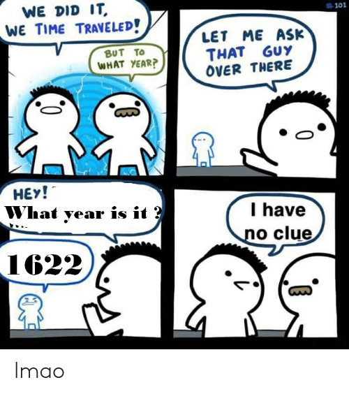 Lmao, Time, and Dank Memes: WE DID IT  #101  WE TIME TRAVELED!  LET ME ASK  THAT GUY  OVER THERE  BUT TO  WHAT YEAR?  HEY!  What year is it ?  I have  no clue  1622. lmao