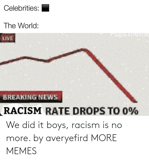 boys: We did it boys, racism is no more. by averyefird MORE MEMES