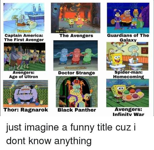 America, Avengers Age of Ultron, and Doctor: We did it Patrick AWe saved the city  Captain America:  The First Avenger  Guardians of The  Galaxy  The Avengers  The power within  Avengers:  Age of Ultron  Spider-man:  Homecomin  Doctor Strange  Thor: Ragnarok  Avengers:  Infinity Wa  Black Panther just imagine a funny title cuz i dont know anything