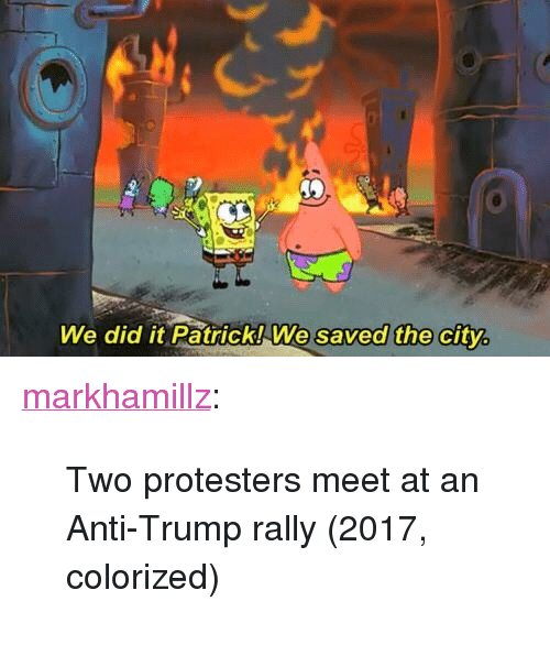 """Tumblr, Blog, and Http: We did it Patrick!We saved the city <p><a href=""""http://markhamillz.tumblr.com/post/156407754681/two-protesters-meet-at-an-anti-trump-rally-2017"""" class=""""tumblr_blog"""">markhamillz</a>:</p>  <blockquote><p>Two protesters meet at an Anti-Trump rally (2017, colorized)</p></blockquote>"""