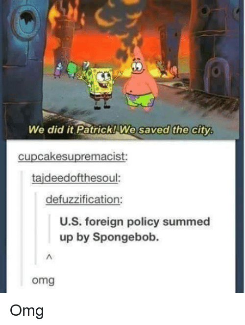 Omg, SpongeBob, and Ups: We did it Patrick! We saved the city.  cupcakesupremacist:  taideedofthesoul.  defuzzification:  U.S. foreign policy summed  up by Spongebob.  omg Omg