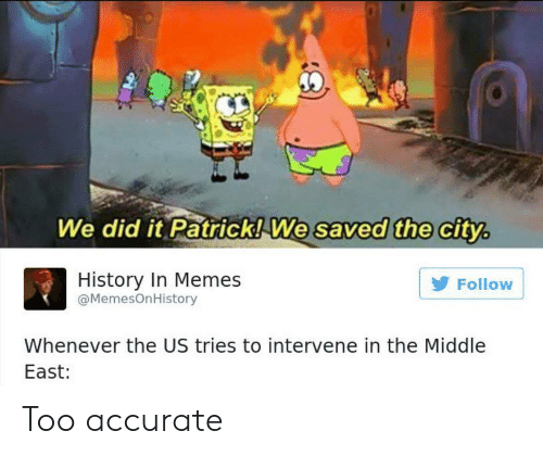 Memes, History, and The Middle: We did it Patrick!We  saved the city,  ithe c  History In Memes  @MemesOnHistory  Follow  Whenever the US tries to intervene in the Middle  East: Too accurate