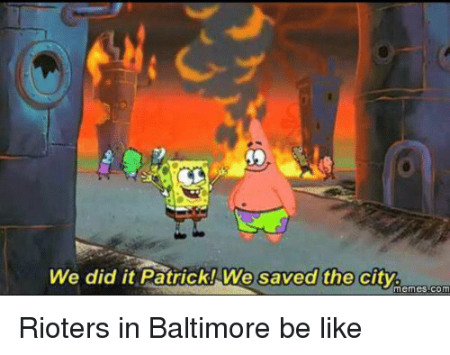 Be Like, Funny, and Meme: We did it Patrick! We saved the city.  Memes COM Rioters in Baltimore be like