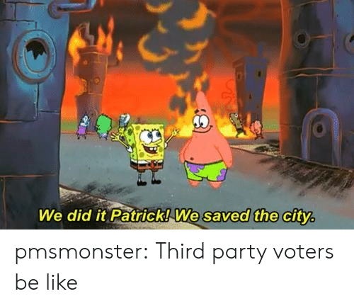 Be Like, Party, and Target: We did it Patrick!We saved the city pmsmonster:  Third party voters be like