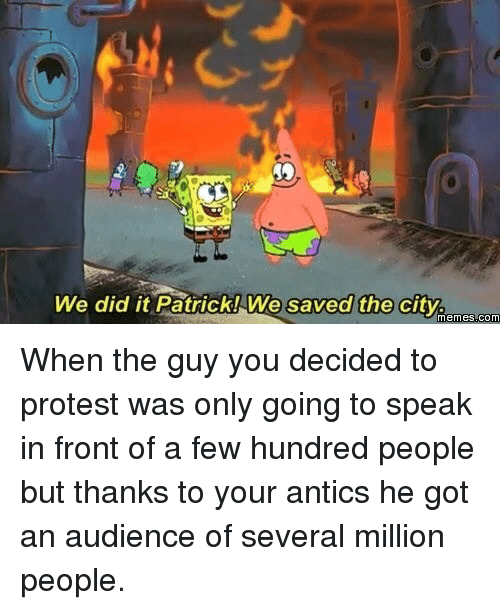 Memes, Protest, and An Audience: We did it Patrick!We saved the city.  saved the cityicm .SR  memes.com <p>When the guy you decided to protest was only going to speak in front of a few hundred people but thanks to your antics he got an audience of several million people.</p>