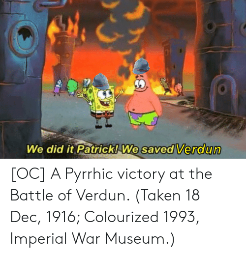 Taken, War, and Did: We did it Patrick! We  saved Verdun [OC] A Pyrrhic victory at the Battle of Verdun. (Taken 18 Dec, 1916; Colourized 1993, Imperial War Museum.)