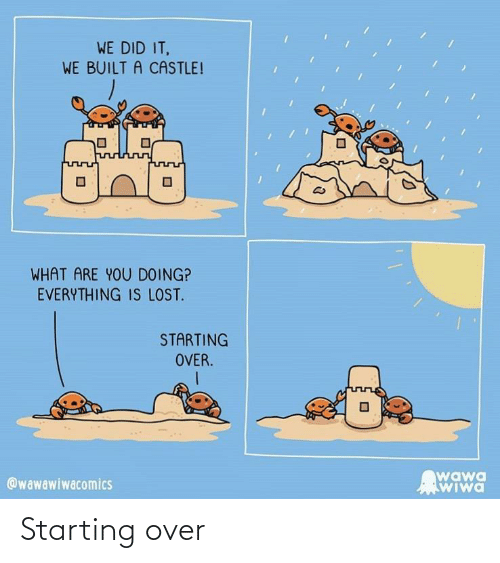what are: WE DID IT,  WE BUILT A CASTLE!  WHAT ARE YOU DOING?  EVERYTHING IS LOST.  STARTING  OVER.  wawa  WIwa  @wawawiwacomics Starting over