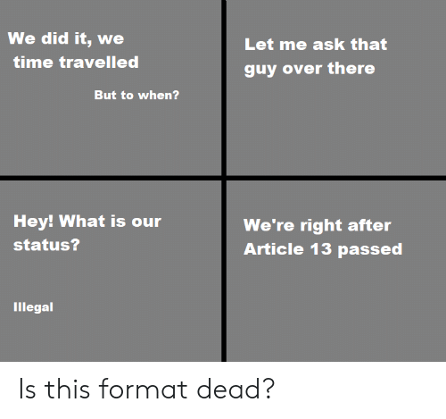 Reddit, Time, and What Is: We did it, we  Let me ask that  time travelled  guy over there  But to when?  Hey! What is our  We're right after  Article 13 passed  status?  Illegal Is this format dead?