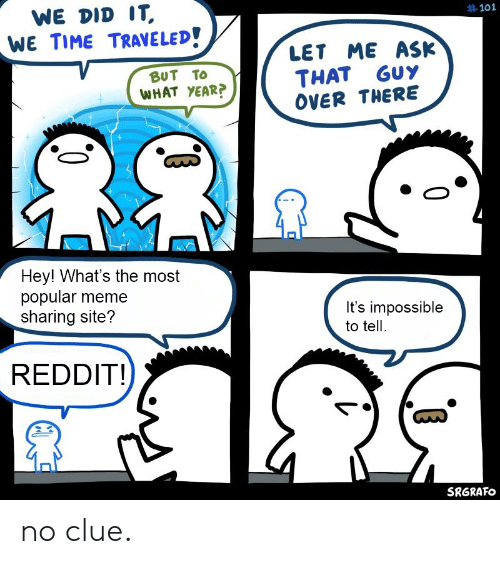 Meme, Reddit, and Time: WE DID IT,  WE TIME TRAVELED!  #101  LET ME ASK  BUT TO  GUY  THAT  WHAT YEAR?  OVER THERE  Hey! What's the most  popular meme  sharing site?  It's impossible  to tell  REDDIT!  SRGRAFO no clue.