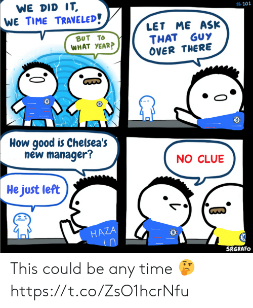 Memes, Good, and Time: WE DID IT  WE TIME TRAVELED!  #101  LET ME ASK  THAT GUY  OVER THERE  BUT TO  WHAT YEAR?  www  How good is Chelsea's  new manager?  NO CLUE  He just left  HAZA  SRGRAFO This could be any time 🤔 https://t.co/ZsO1hcrNfu