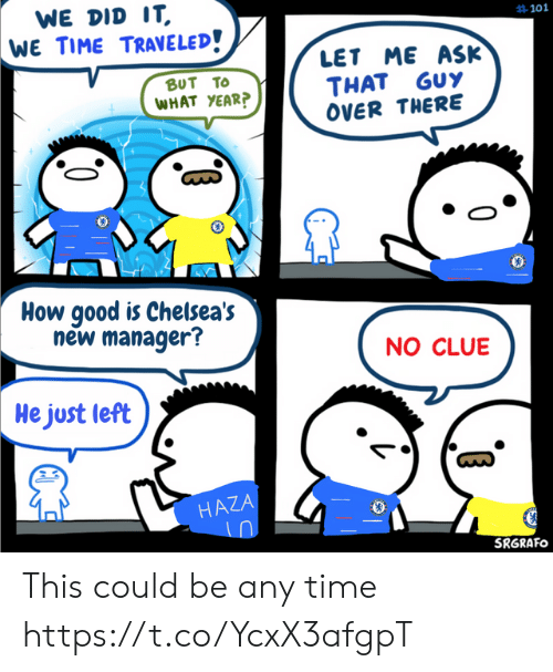 No Clue: WE DID IT  WE TIME TRAVELED!  #101  LET ME ASK  THAT GUY  OVER THERE  BUT TO  WHAT YEAR?  How good is Chelsea's  new manager?  NO CLUE  He just left  HAZA  SRGRAFO This could be any time https://t.co/YcxX3afgpT
