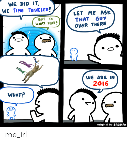 Time, Irl, and Me IRL: WE DID IT,  WE TIME TRAVELED!  LET ME ASK  BUT TO  WHAT YEAR?  GuY  THAT  OVER THERE  WE ARE IN  2016  WHAT?  original by SRGRAFO me_irl