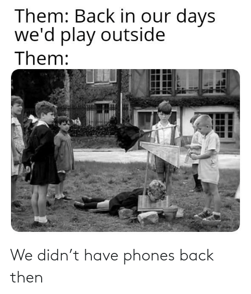 then: We didn't have phones back then