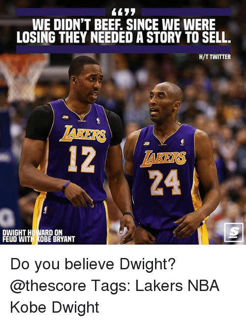 Beef, Kobe Bryant, and Los Angeles Lakers: WE DIDN'T BEEF. SINCE WE WERE  LOSING THEY NEEDED A STORY TO SELL.  H/T TWITTER  IAKERS  AKERS  24  DWIGHT HO NARD ON  FEUD WITH KOBE BRYANT Do you believe Dwight? @thescore Tags: Lakers NBA Kobe Dwight
