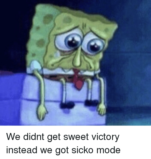 Got, Mode, and Sicko: We didnt get sweet victory instead we got sicko mode