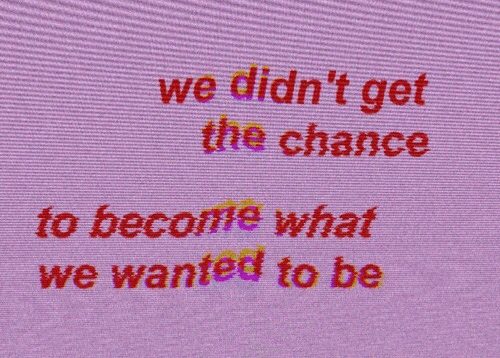 Wanted, Chance, and What: we didn't get  the chance  to become what  we wanted to be