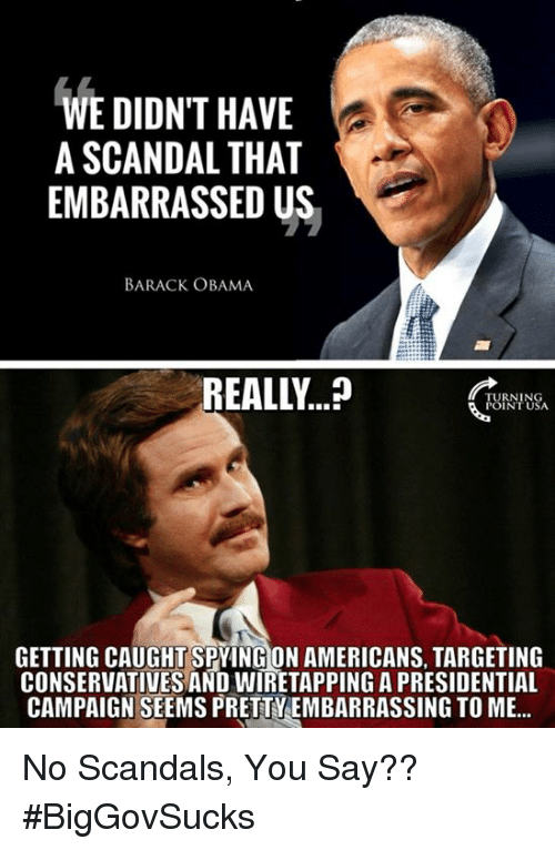spying: WE DIDNT HAVE  A SCANDAL THAT  EMBARRASSED US  BARACK OBAMA  REALLY  CRY  FUINIUS  GETTING CAUGHT SPYING ON AMERICANS, TARGETING  CONSERVATIVES AND WIRETAPPING A PRESIDENTIAL  CAMPAIGN SEEMS PRETTYEMBARRASSING TO ME... No Scandals, You Say?? #BigGovSucks