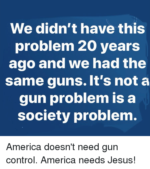 America, Guns, and Jesus: We didn't have this  problem 20 years  ago and we had the  same guns. It's not a  gun problem is a  society problem America doesn't need gun control. America needs Jesus!