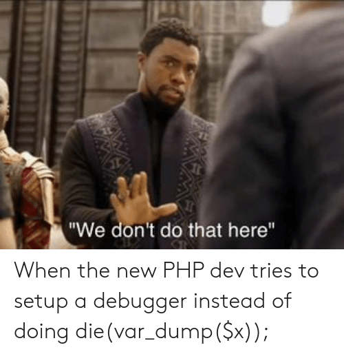 """Programmer Humor, Php, and Dev: """"We don't do that here"""" When the new PHP dev tries to setup a debugger instead of doing die(var_dump($x));"""