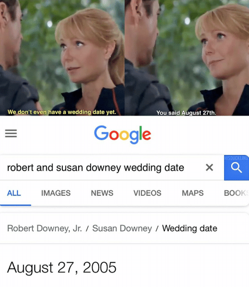 Google, News, and Robert Downey Jr.: We don't even have a wedding date yet.  You said August 27th  Google  HISDUCKLING  robert and susan downey wedding date  ×  ALL IMAGES NEWS VIDEOS MAPS BOOK  Robert Downey, Jr.  Susan Downey  Wedding date  August 27, 2005