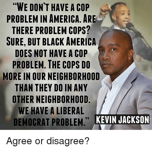 """America, Memes, and Black: """"WE DON'T HAVE A COP  PROBLEM IN AMERICA, ARE  THERE PROBLEM COPS?  SURE, BUT BLACK AMERICA  DOES NOT HAVE A COP  PROBLEM. THE COPS DO  MORE IN OUR NEIGHBORHOOD  THAN THEY DO IN ANY  OTHER NEIGHBORHOOD  WE HAVE A LIBERAL  DEMOCRAT PROBLEM KEINJACKSON  KEVIN JACKSON Agree or disagree?"""