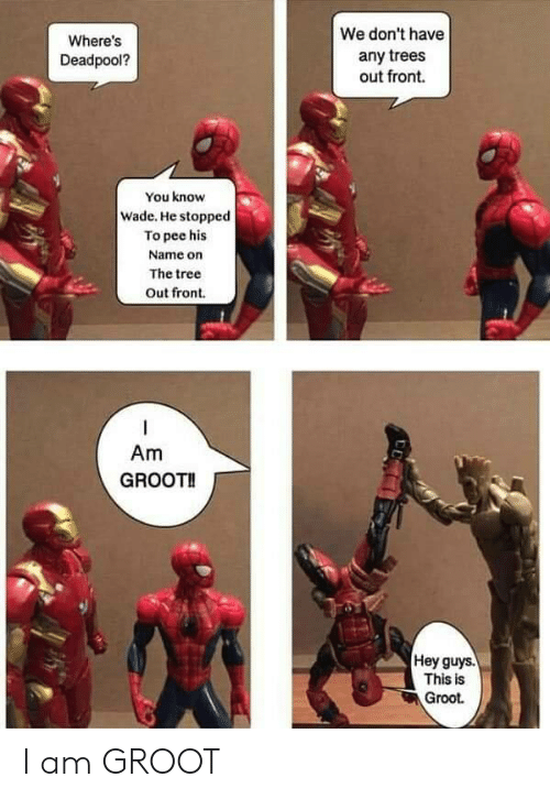 Deadpool: We don't have  Where's  any trees  out front.  Deadpool?  You know  Wade. He stopped  To pee his  Name on  The tree  Out front  Am  GROOT!  Hey guys.  This is  Groot I am GROOT