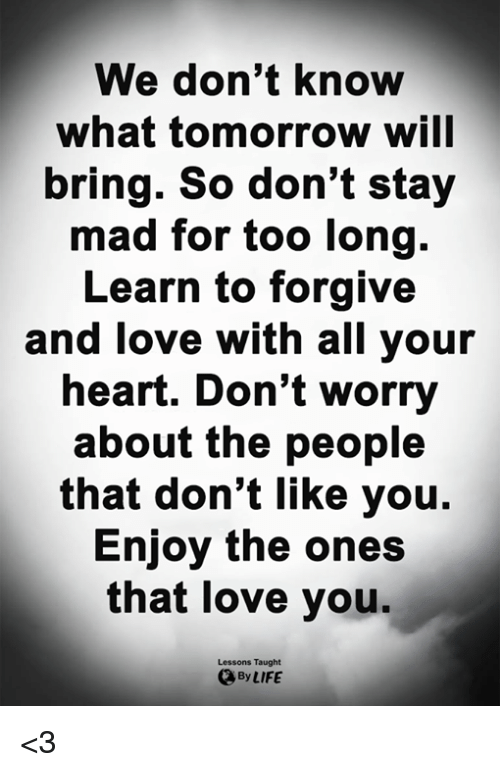 Life, Love, and Memes: We don't know  what tomorrow will  bring. So don't stay  mad for too long.  Learn to forgive  and love with all your  heart. Don't worry  about the people  that don't like you.  Enjoy the ones  that love you.  Lessons Taught  By LIFE <3