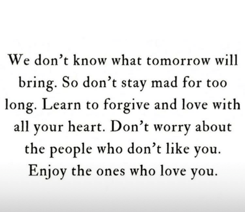 Love, Heart, and Tomorrow: We don't know what tomorrow will  bring. So don't stay mad for too  long. Learn to forgive and love with  all your heart. Don't worry about  the people who don't like you.  Enjoy the ones who love you.