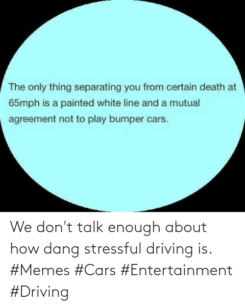 dang: We don't talk enough about how dang stressful driving is. #Memes #Cars #Entertainment #Driving