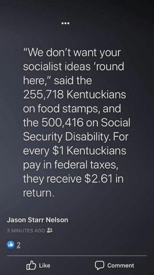 "Food, Taxes, and Food Stamps: ""We don't want your  socialist ideas 'round  here,"" said the  255,718 Kentuckians  on food stamps, and  the 500,416 on Social  Security Disability. For  every $1 Kentuckians  pay in federal taxes  they receive $2.61 in  return.  Jason Starr Nelson  3 MINUTES AGO :  2  Like  Comment"