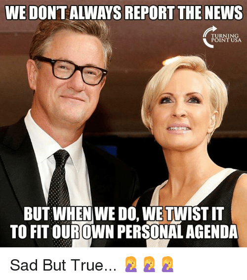 Memes, News, and True: WE DON'TALWAYS REPORT THE NEWS  PURNINSA  BUT WHEN WE DO, WE TWIST IT  TO FIT OUROWN PERSONAL AGENDA Sad But True... 🤦♀️🤦♀️🤦♀️