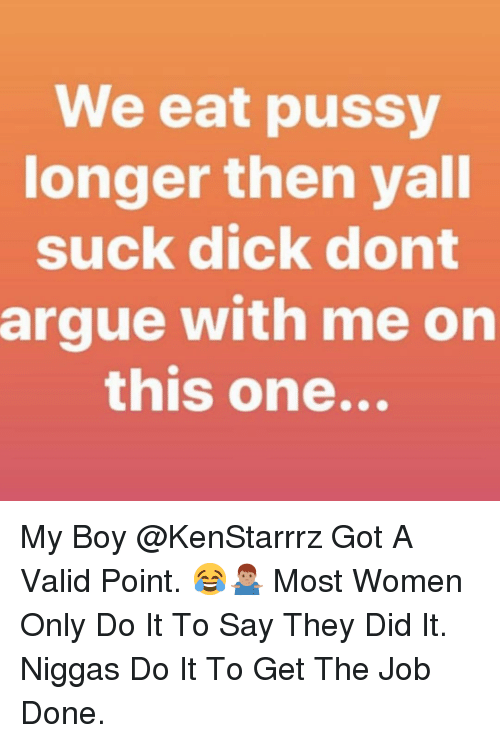 Arguing, Memes, and Pussy: We eat pussy  onger then yall  suck dick dont  argue with me on  this one... My Boy @KenStarrrz Got A Valid Point. 😂🤷🏽‍♂️ Most Women Only Do It To Say They Did It. Niggas Do It To Get The Job Done.
